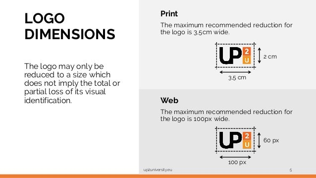 LOGO DIMENSIONS up2university.eu 5 Print The maximum recommended reduction for the logo is 3,5cm wide. 2 cm 3,5 cm Web The...