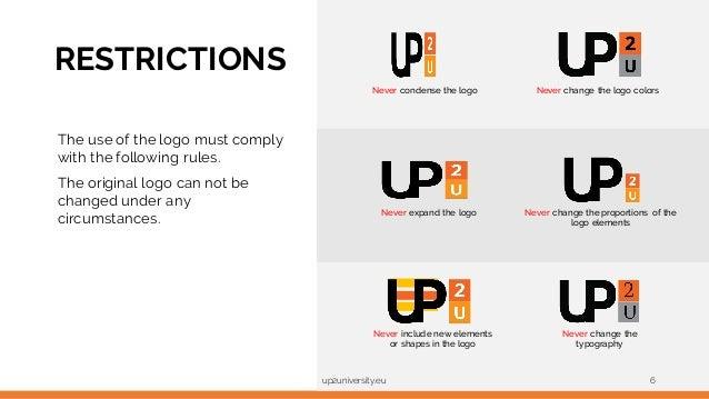 RESTRICTIONS up2university.eu 6 Never condense the logo Never expand the logo Never change the typography Never include ne...