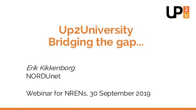 Up2University Bridging the gap... Erik Kikkenborg NORDUnet Webinar for NRENs, 30 September 2019