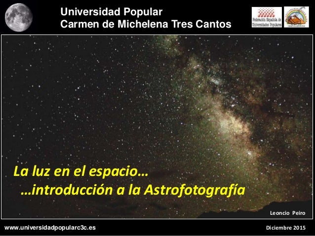 La luz en el espacio… …introducción a la Astrofotografía Leoncio Peiro Diciembre 2015 Universidad Popular Carmen de Michel...