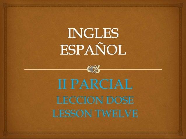 II PARCIAL LECCION DOSE LESSON TWELVE