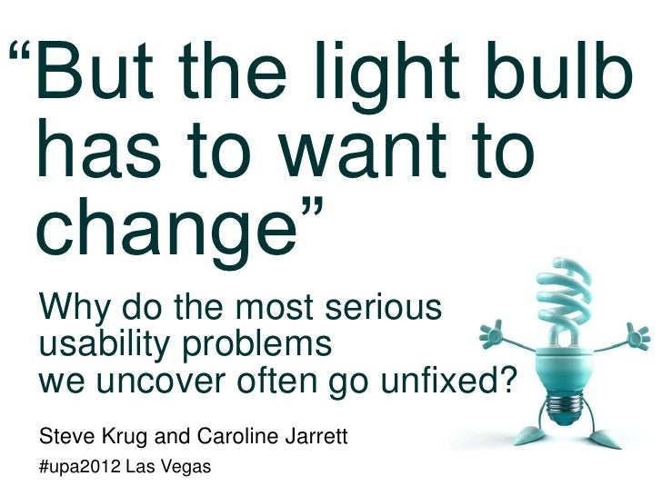 """But the light bulb has to want to change""Why do the most serioususability problemswe uncover often go unfixed?Steve Krug ..."