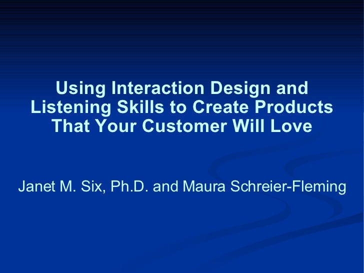 Using Interaction Design and Listening Skills to Create Products That Your Customer Will Love Janet M. Six, Ph.D. and Maur...