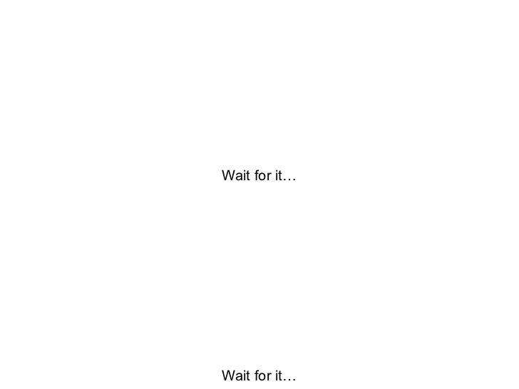 Wait for it… Wait for it…