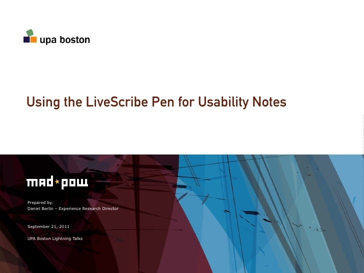 Using the LiveScribe Pen for Usability NotesPrepared by:Daniel Berlin – Experience Research DirectorSeptember 21, 2011UPA ...