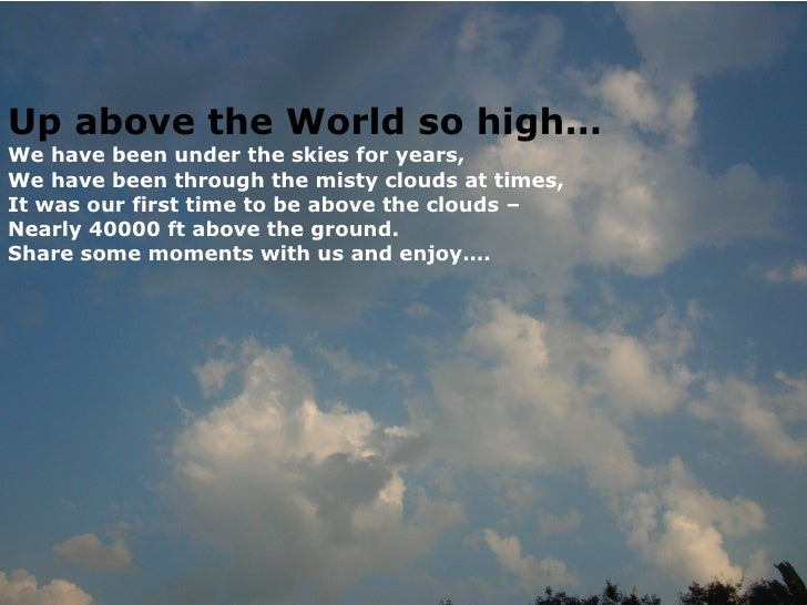 Up above the World so high… We have been under the skies for years, We have been through the misty clouds at times, It was...