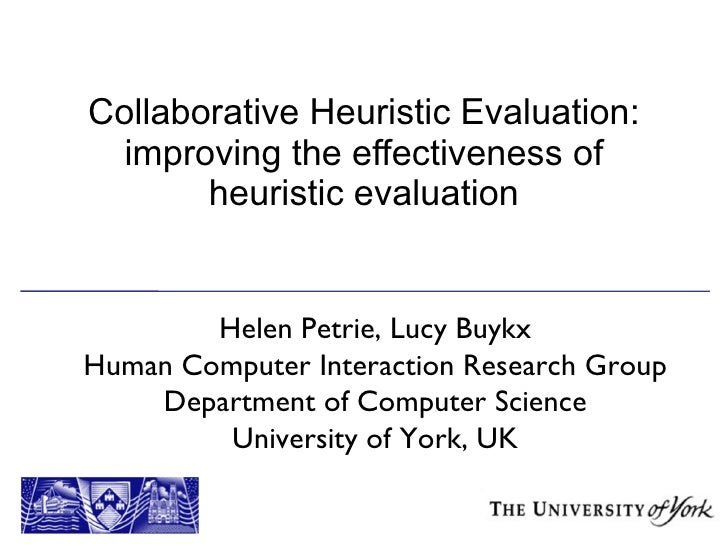 Collaborative Heuristic Evaluation: improving the effectiveness of heuristic evaluation Helen Petrie, Lucy Buykx Human Com...