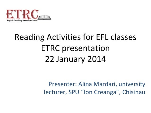 "Reading Activities for EFL classes ETRC presentation 22 January 2014 Presenter: Alina Mardari, university lecturer, SPU ""I..."