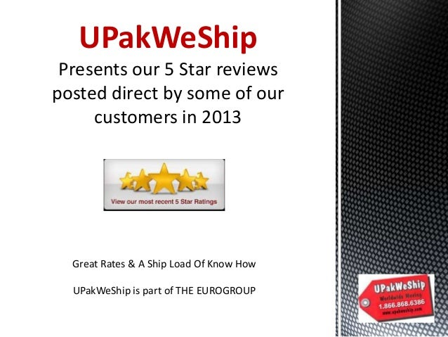 UPakWeShip Presents our 5 Star reviews posted direct by some of our customers in 2013  Great Rates & A Ship Load Of Know H...