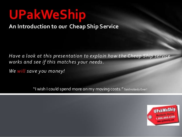 UPakWeShip An Introduction to our Cheap Ship Service  Have a look at this presentation to explain how the Cheap Ship servi...