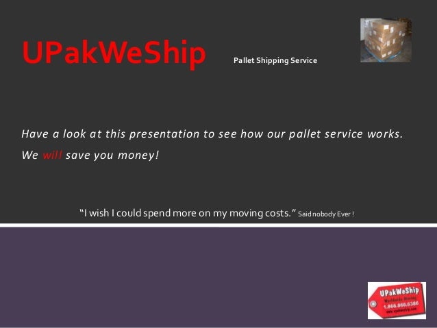 Have a look at this presentation to see how our pallet service works. We will save you money! UPakWeShip Pallet Shipping S...