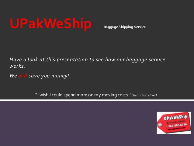 Have a look at this presentation to see how our baggage service works. We will save you money! UPakWeShip Baggage Shipping...