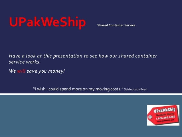 Have a look at this presentation to see how our shared container service works. We will save you money! UPakWeShip SharedC...