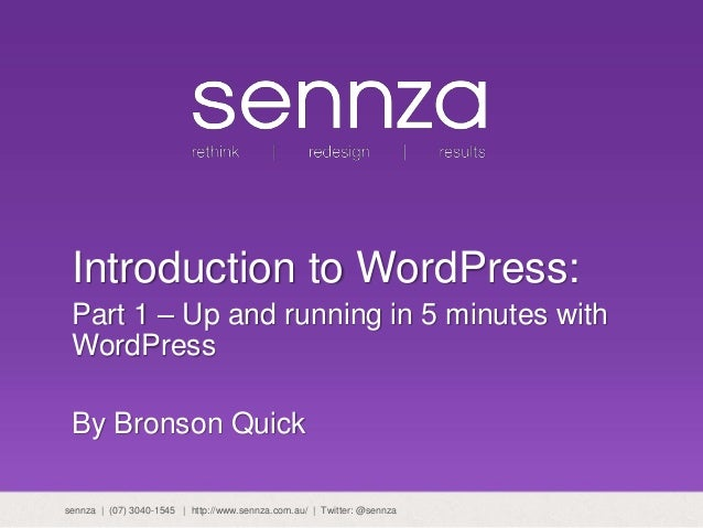 Introduction to WordPress: Part 1 – Up and running in 5 minutes with WordPress By Bronson Quick sennza | (07) 3040-1545 | ...