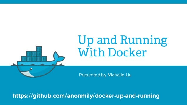 Up and Running With Docker Presented by Michelle Liu https://github.com/anonmily/docker-up-and-running