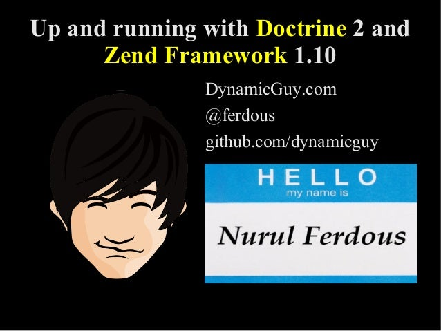 Up and running with Doctrine 2 and Zend Framework 1.10 DynamicGuy.com @ferdous github.com/dynamicguy