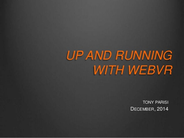 UP AND RUNNING  WITH WEBVR  TONY PARISI  DECEMBER, 2014