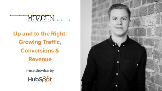 @matthewbarby Up and to the Right: Growing Traffic, Conversions & Revenue