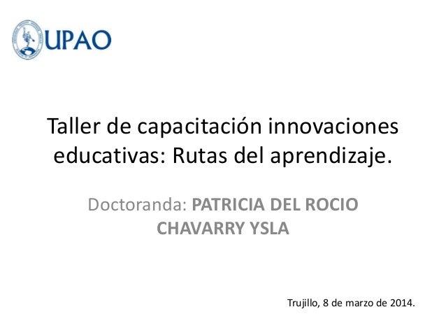 Taller de capacitación innovaciones educativas: Rutas del aprendizaje. Doctoranda: PATRICIA DEL ROCIO CHAVARRY YSLA Trujil...