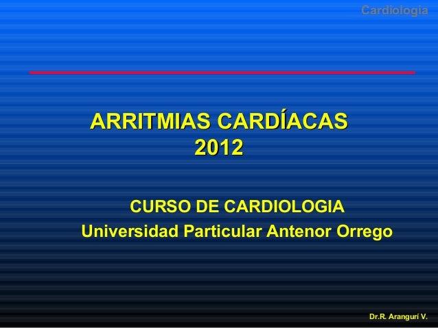 Cardiologia  ARRITMIAS CARDÍACAS 2012 CURSO DE CARDIOLOGIA Universidad Particular Antenor Orrego  Dr.R. Arangurí V.