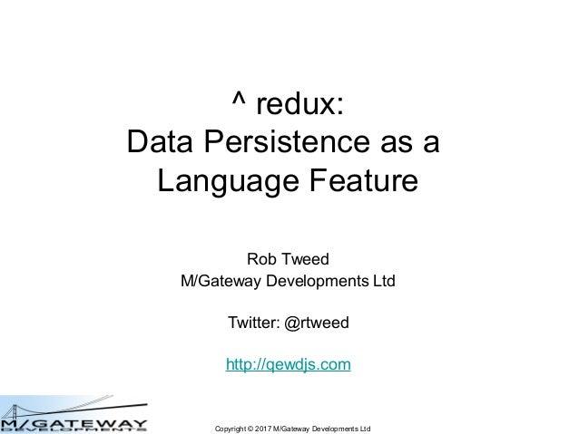 Copyright © 2017 M/Gateway Developments Ltd ^ redux: Data Persistence as a Language Feature Rob Tweed M/Gateway Developmen...