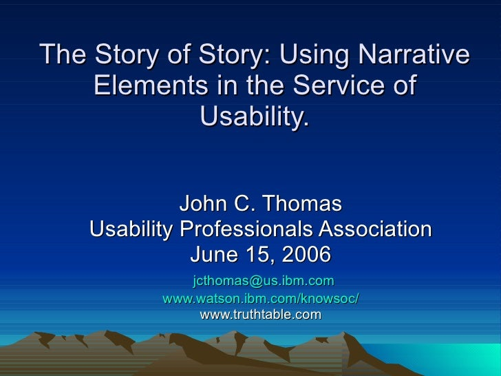 The Story of Story: Using Narrative Elements in the Service of Usability. John C. Thomas Usability Professionals Associati...