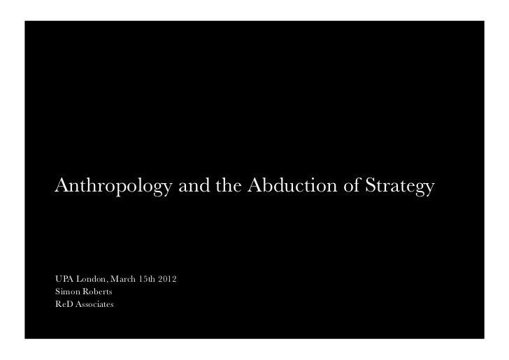 Anthropology and the Abduction of Strategy UPA London, March 15th 2012Simon RobertsReD Associates