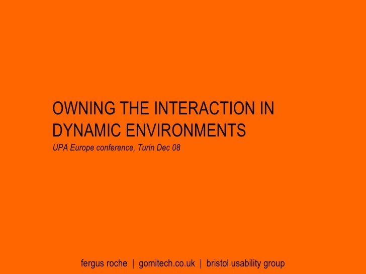 OWNING THE INTERACTION IN DYNAMIC ENVIRONMENTS fergus roche  |  gomitech.co.uk  |  bristol usability group UPA Europe conf...