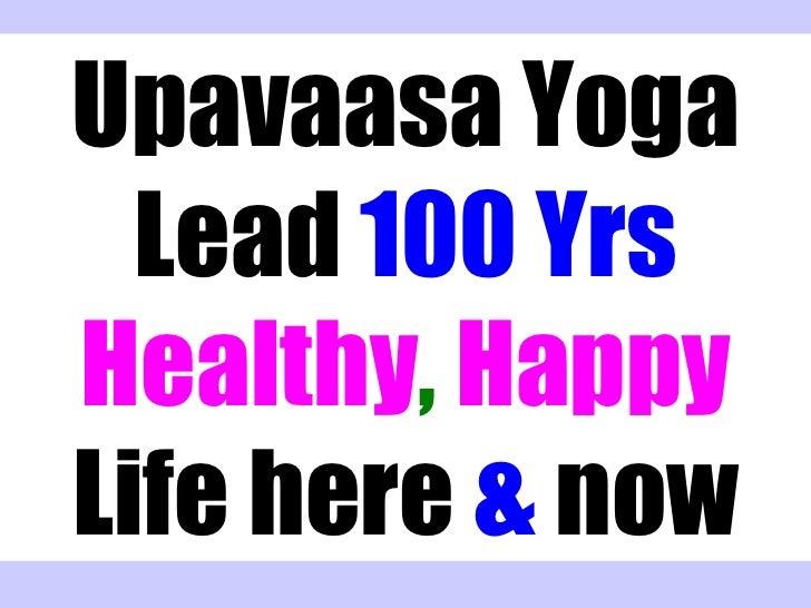 Upavaasa Yoga  Lead 100 YrsHealthy, HappyLife here & now