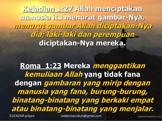 Roma 1:23 Mereka menggantikan kemuliaan Allah yang tidak fana dengan gambaran yang mirip dengan manusia yang fana, burung-...
