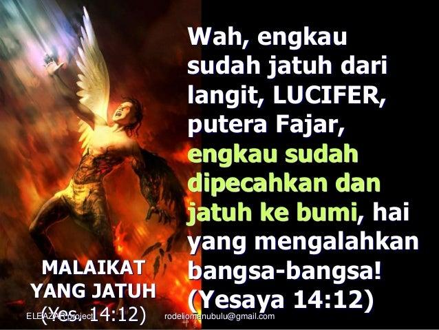Wah, engkau sudah jatuh dari langit, LUCIFER, putera Fajar, engkau sudah dipecahkan dan jatuh ke bumi, hai yang mengalahka...