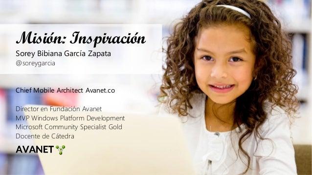 Misión: Inspiración Sorey Bibiana García Zapata @soreygarcia Chief Mobile Architect Avanet.co Director en Fundación Avanet...