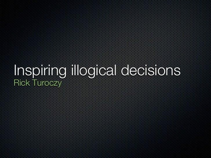 Inspiring illogical decisionsRick Turoczy