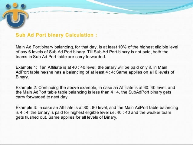 Sub Ad Port binary Calculation :Main Ad Port binary balancing, for that day, is at least 10% of the highest eligible level...