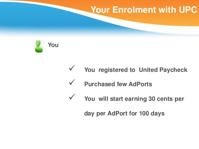 Your Enrolment with UPCYou         You registered to United Paycheck         Purchased few AdPorts         You will sta...