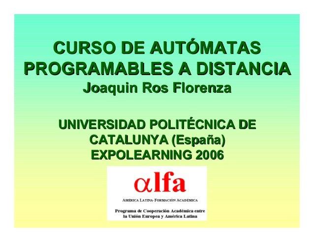 CURSO DE AUTÓMATASCURSO DE AUTÓMATAS PROGRAMABLES A DISTANCIAPROGRAMABLES A DISTANCIA JoaquinJoaquin RosRos FlorenzaFloren...