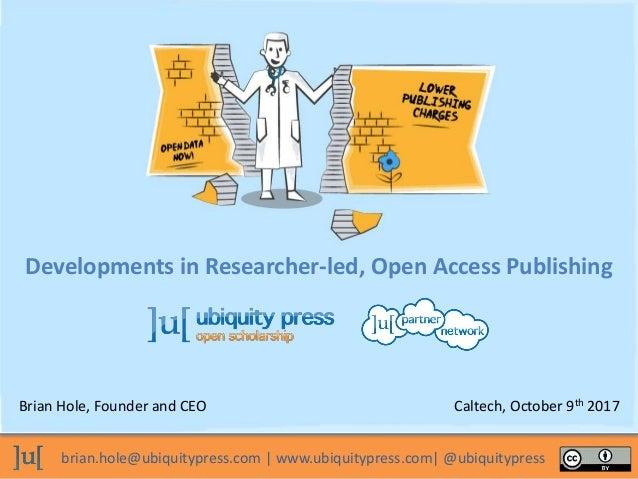 brian.hole@ubiquitypress.com | www.ubiquitypress.com| @ubiquitypress Developments in Researcher-led, Open Access Publishin...