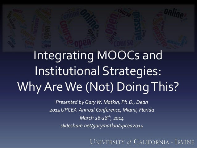 Integrating MOOCs and Institutional Strategies: Why AreWe (Not) DoingThis? Presented by GaryW. Matkin, Ph.D., Dean 2014UPC...