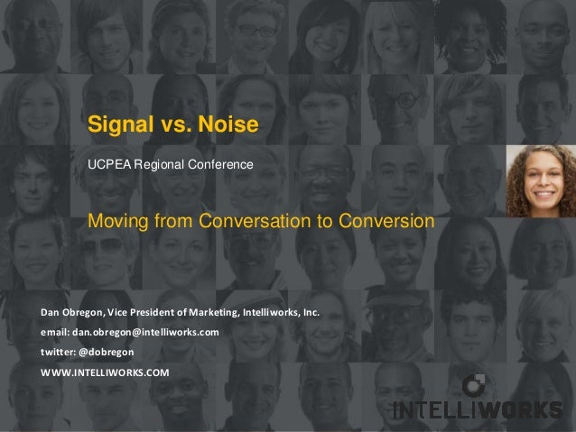 Signal vs. Noise          UCPEA Regional Conference          Moving from Conversation to ConversionDan Obregon, Vice Presi...