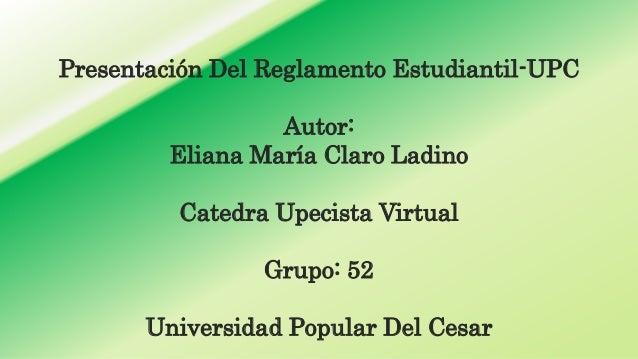 Presentación Del Reglamento Estudiantil-UPC  Autor:  Eliana María Claro Ladino  Catedra Upecista Virtual  Grupo: 52  Unive...