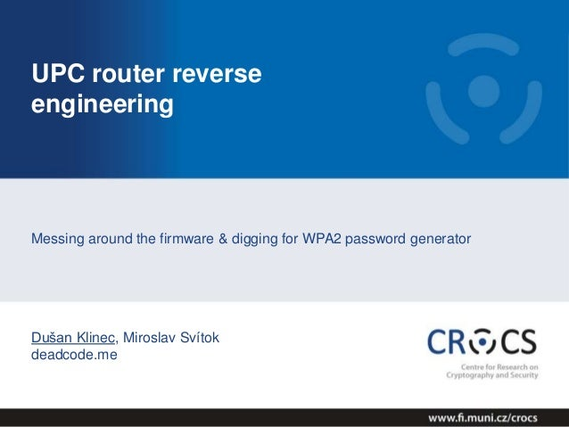 UPC router reverse engineering Messing around the firmware & digging for WPA2 password generator Dušan Klinec, Miroslav Sv...
