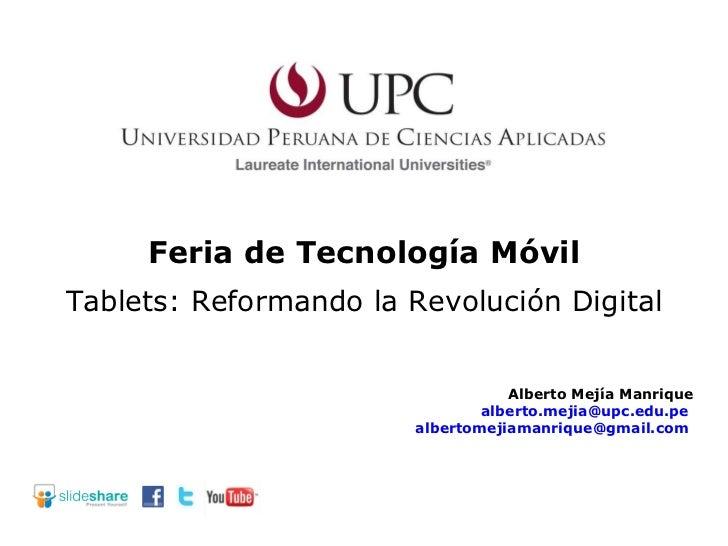 Feria de Tecnología Móvil Alberto Mejía Manrique [email_address]   [email_address]   Tablets: Reformando la Revolución Dig...