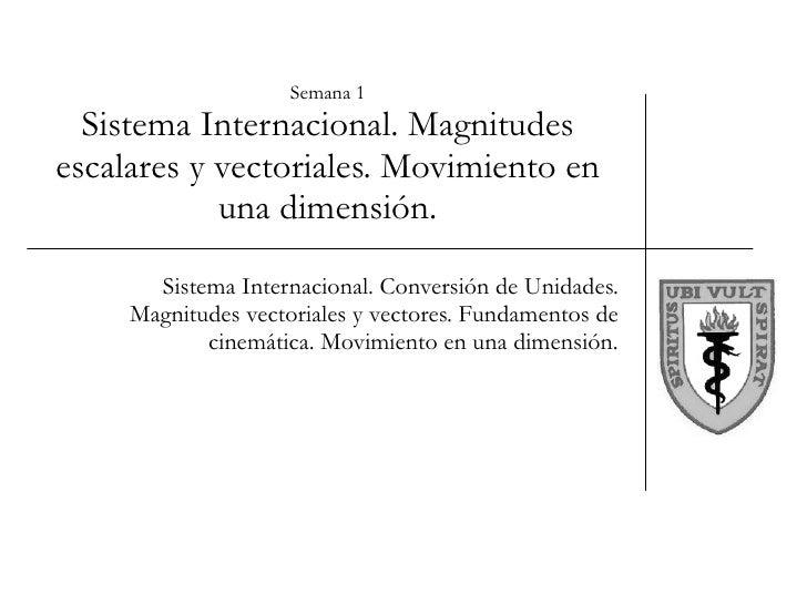 Semana 1 Sistema Internacional. Magnitudes escalares y vectoriales. Movimiento en una dimensión. Sistema Internacional. Co...