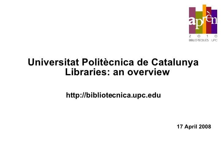 Universitat Politècnica de Catalunya Libraries: an overview http://bibliotecnica.upc.edu 17 April 2008