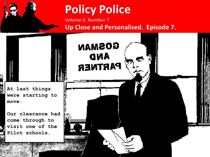 Policy Police                     Volume II. Number 7.                     Up Close and Personalised. Episode 7.     At la...