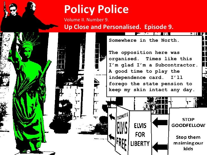 Policy Police Volume II. Number 9. Up Close and Personalised. Episode 9.                    Somewhere in the North.       ...