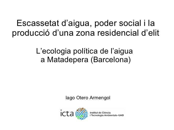 <ul><li>Escassetat d'aigua, poder social i la producció d'una zona residencial d'elit </li></ul><ul><li>L'ecologia polític...