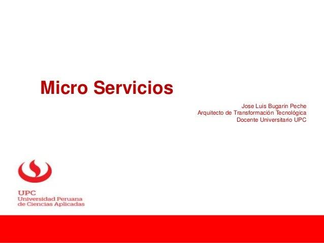 Micro Servicios Jose Luis Bugarin Peche Arquitecto de Transformación Tecnológica Docente Universitario UPC