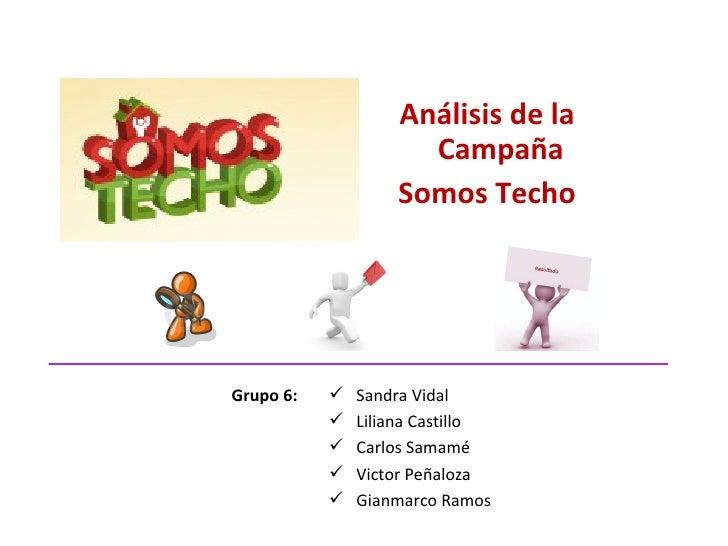 <ul><li>Análisis de la Campaña </li></ul><ul><li>Somos Techo </li></ul>Grupo 6: <ul><li>Sandra Vidal </li></ul><ul><li>Lil...