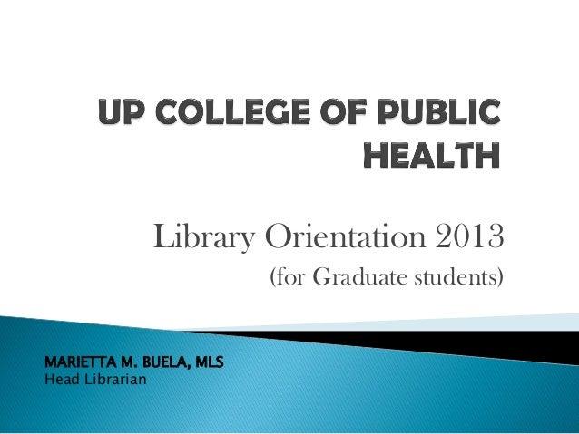 Library Orientation 2013 (for Graduate students) MARIETTA M. BUELA, MLS Head Librarian